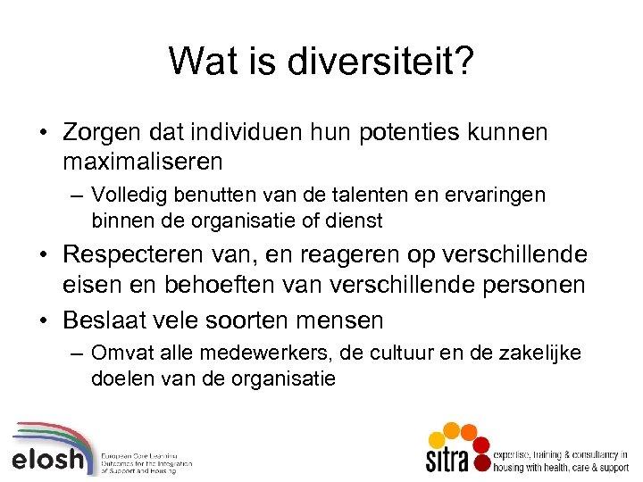Wat is diversiteit? • Zorgen dat individuen hun potenties kunnen maximaliseren – Volledig benutten