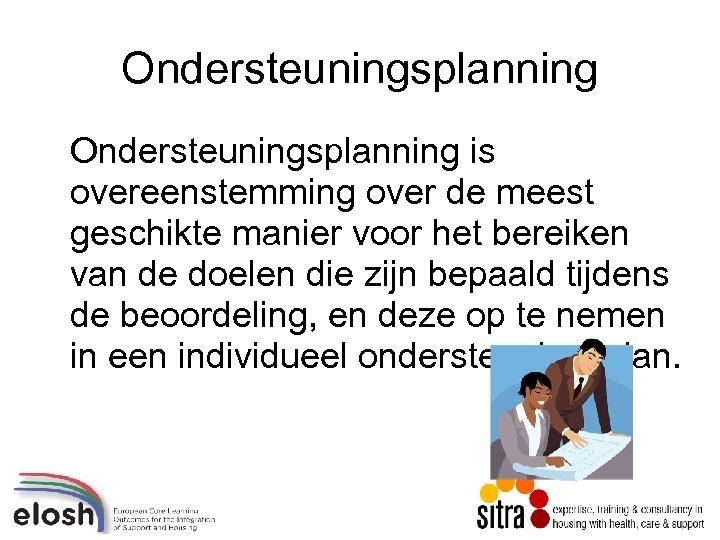Ondersteuningsplanning is overeenstemming over de meest geschikte manier voor het bereiken van de doelen