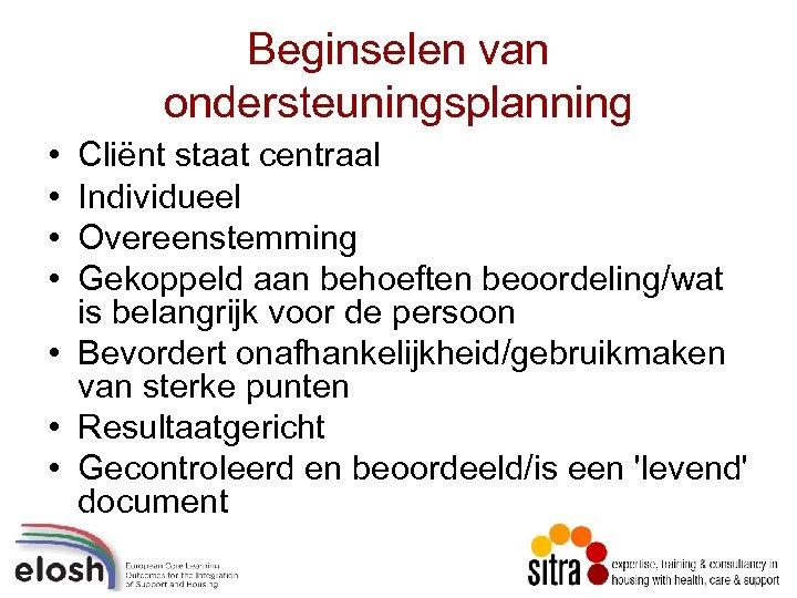 Beginselen van ondersteuningsplanning • • Cliënt staat centraal Individueel Overeenstemming Gekoppeld aan behoeften beoordeling/wat