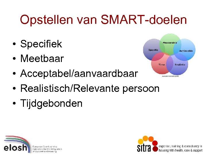 Opstellen van SMART-doelen • • • Specifiek Meetbaar Acceptabel/aanvaardbaar Realistisch/Relevante persoon Tijdgebonden