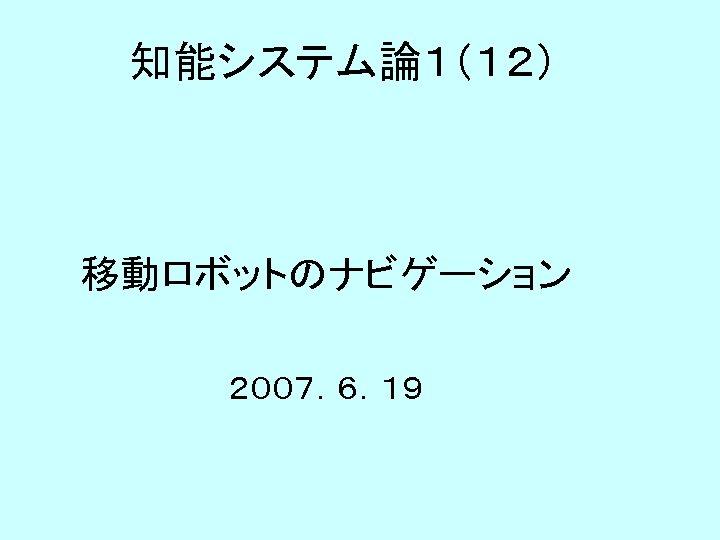 知能システム論1(12) 移動ロボットのナビゲーション 2007.6.19