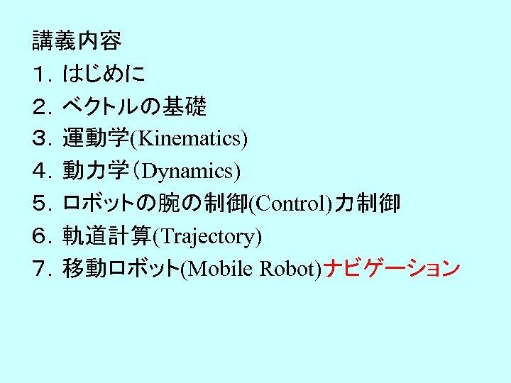 講義内容 1.はじめに 2.ベクトルの基礎 3.運動学(Kinematics) 4.動力学(Dynamics) 5.ロボットの腕の制御(Control)力制御 6.軌道計算(Trajectory) 7.移動ロボット(Mobile Robot)ナビゲーション
