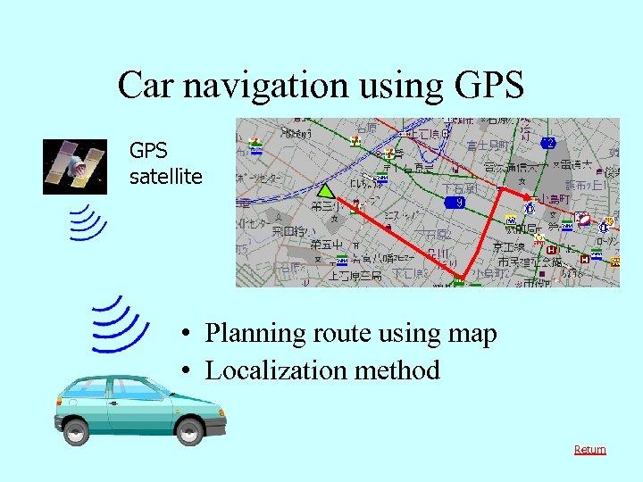 Car navigation using GPS satellite • Planning route using map • Localization method Return