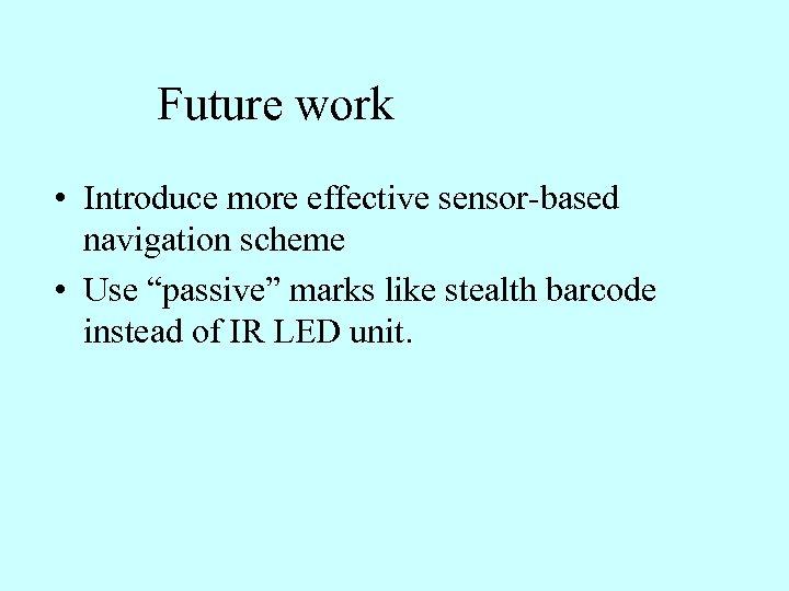 "Future work • Introduce more effective sensor-based navigation scheme • Use ""passive"" marks like"