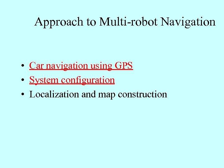 Approach to Multi-robot Navigation • Car navigation using GPS • System configuration • Localization