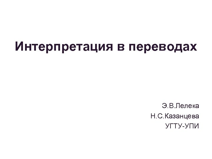 Интерпретация в переводах Э. В. Лелека Н. С. Казанцева УГТУ-УПИ