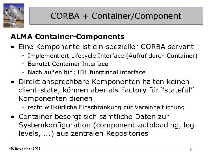 CORBA + Container/Component ALMA Container-Components • Eine Komponente ist ein spezieller CORBA servant –