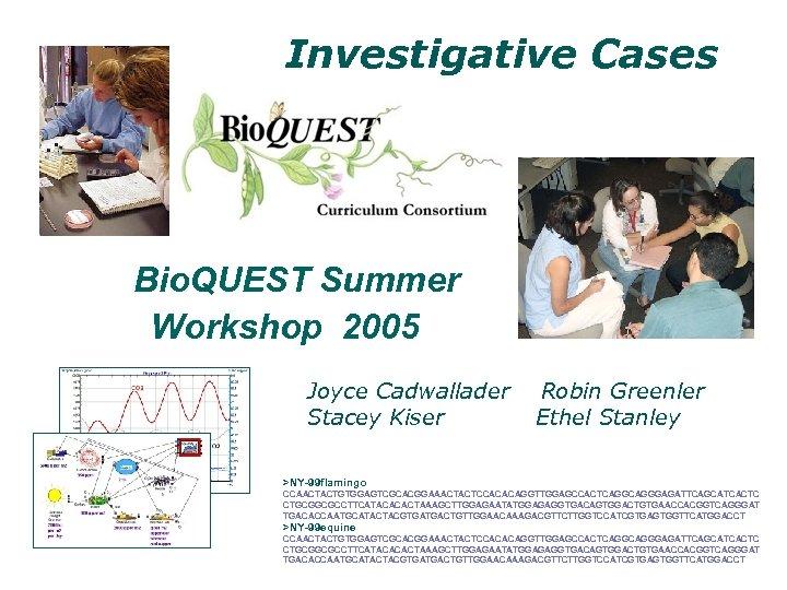 Investigative Cases Bio. QUEST Summer Workshop 2005 Joyce Cadwallader Stacey Kiser Robin Greenler Ethel