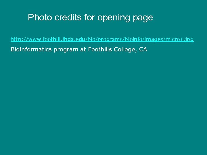 Photo credits for opening page http: //www. foothill. fhda. edu/bio/programs/bioinfo/images/micro 1. jpg Bioinformatics program