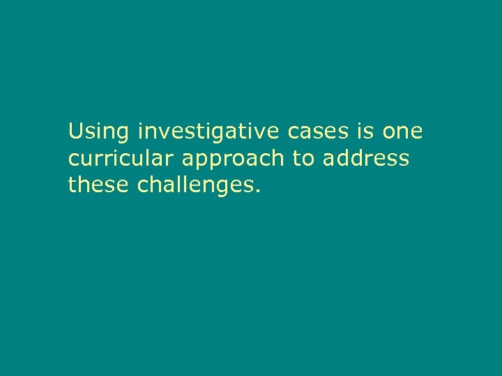 Using investigative cases is one curricular approach to address these challenges.