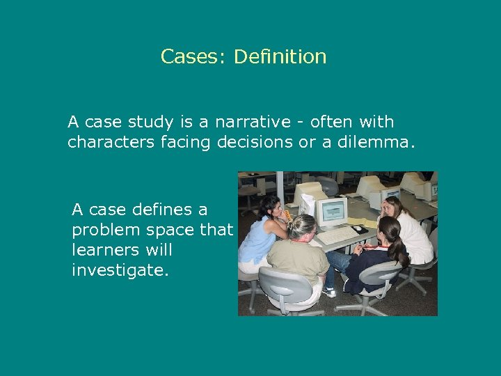 Cases: Definition A case study is a narrative - often with characters facing decisions