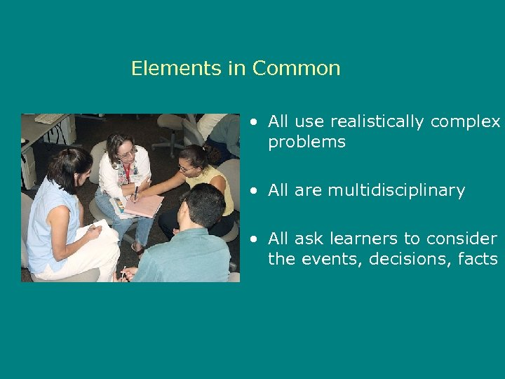 Elements in Common • All use realistically complex problems • All are multidisciplinary •
