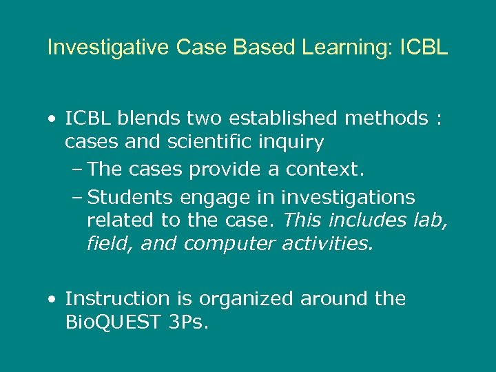 Investigative Case Based Learning: ICBL • ICBL blends two established methods : cases and