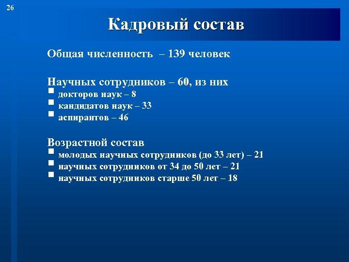 26 Кадровый состав Общая численность – 139 человек Научных сотрудников – 60, из них