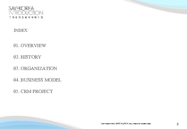 INDEX 01. OVERVIEW 02. HISTORY 03. ORGANIZATION 04. BUSINESS MODEL 05. CRM PROJECT 2