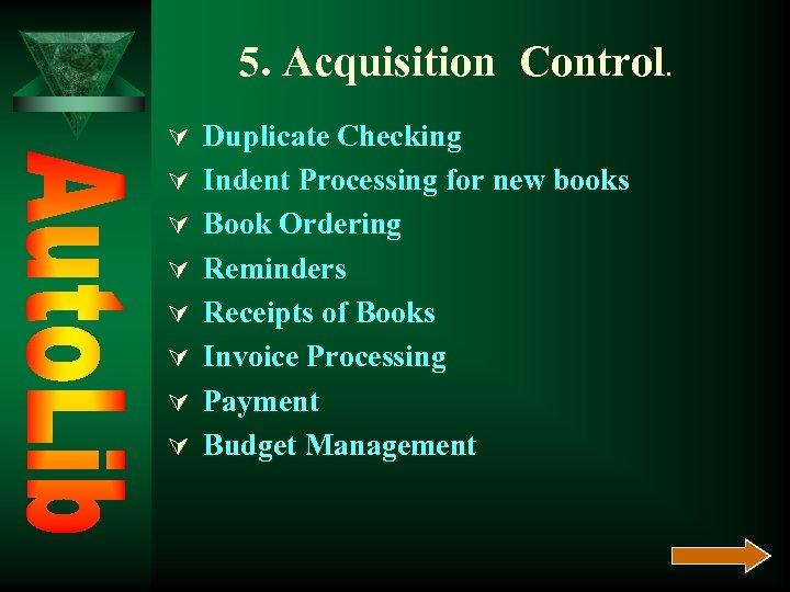5. Acquisition Control. Ú Duplicate Checking Ú Indent Processing for new books Ú Book