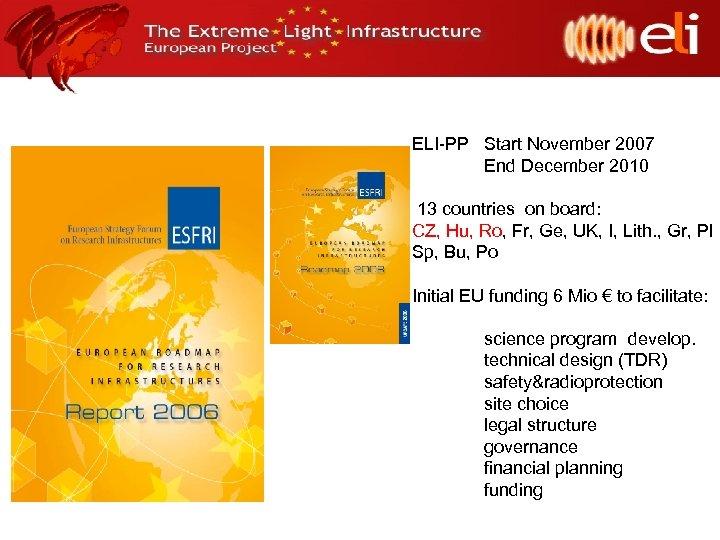 ELI-PP Start November 2007 End December 2010 13 countries on board: CZ, Hu, Ro,
