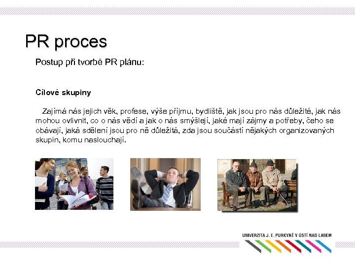 PR proces Postup při tvorbě PR plánu: Cílové skupiny Zajímá nás jejich věk, profese,