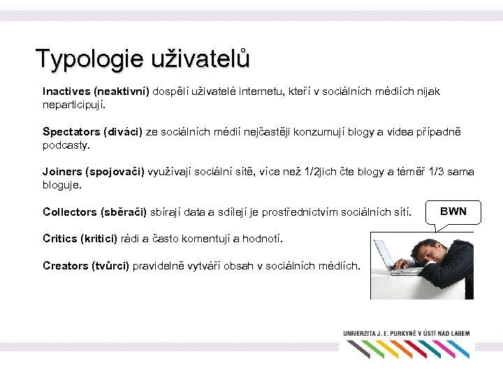 Typologie uživatelů Inactives (neaktivní) dospělí uživatelé internetu, kteří v sociálních médiích nijak neparticipují. Spectators