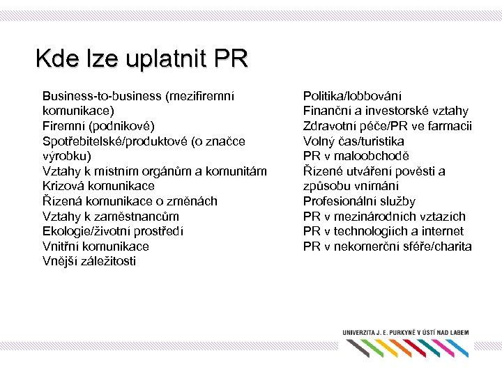 Kde lze uplatnit PR Business-to-business (mezifiremní komunikace) Firemní (podnikové) Spotřebitelské/produktové (o značce výrobku) Vztahy