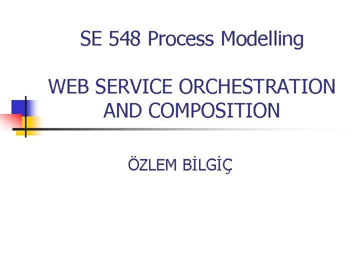 SE 548 Process Modelling WEB SERVICE ORCHESTRATION AND COMPOSITION ÖZLEM BİLGİÇ