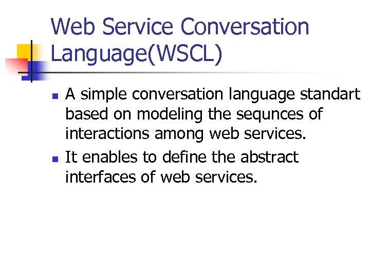 Web Service Conversation Language(WSCL) n n A simple conversation language standart based on modeling