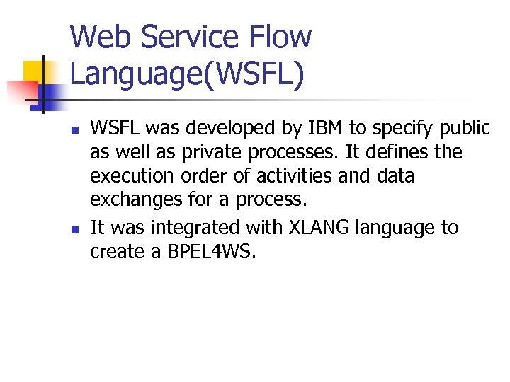 Web Service Flow Language(WSFL) n n WSFL was developed by IBM to specify public