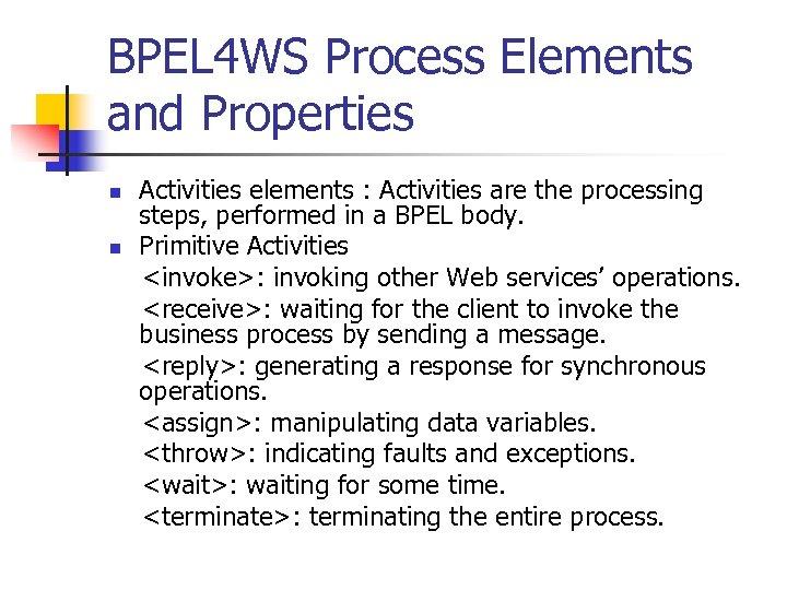 BPEL 4 WS Process Elements and Properties n n Activities elements : Activities are