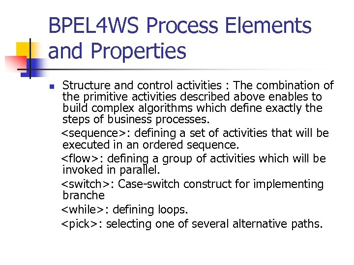 BPEL 4 WS Process Elements and Properties n Structure and control activities : The