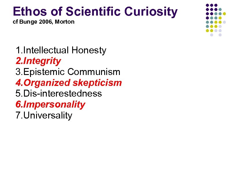 Ethos of Scientific Curiosity cf Bunge 2006, Morton 1. Intellectual Honesty 2. Integrity 3.
