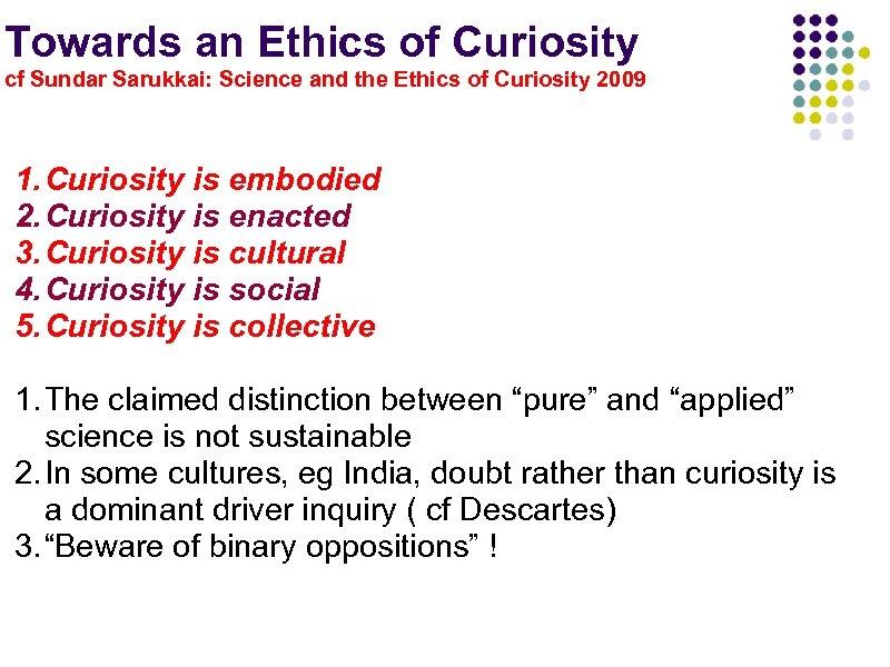 Towards an Ethics of Curiosity cf Sundar Sarukkai: Science and the Ethics of Curiosity