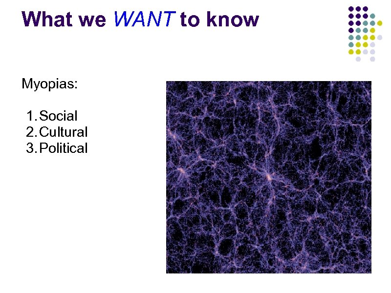 What we WANT to know Myopias: 1. Social 2. Cultural 3. Political