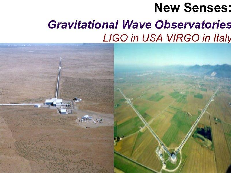 New Senses: Gravitational Wave Observatories LIGO in USA VIRGO in Italy