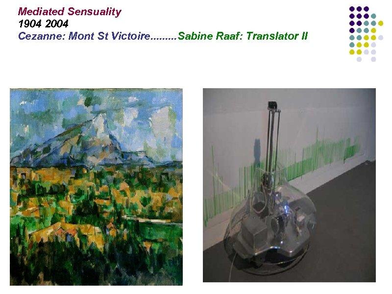 Mediated Sensuality 1904 2004 Cezanne: Mont St Victoire. . Sabine Raaf: Translator II