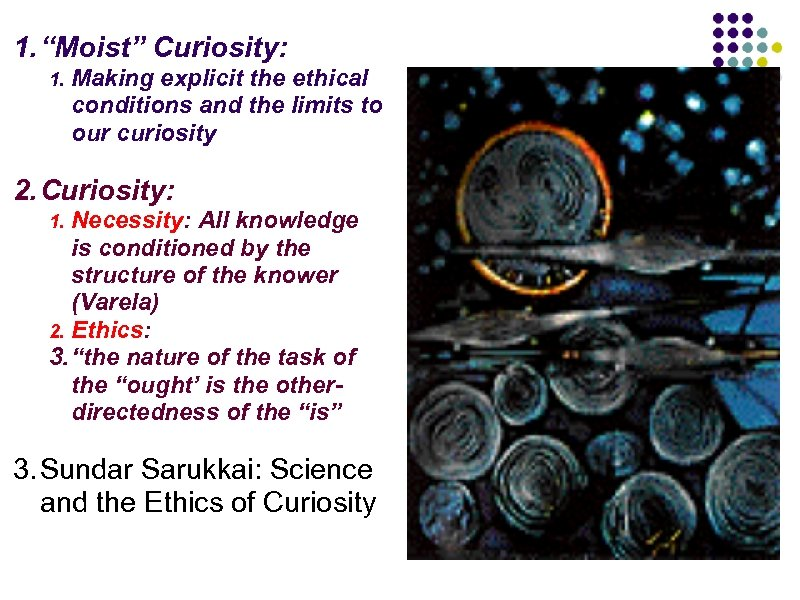 """1. """"Moist"""" Curiosity: 1. Making explicit the ethical conditions and the limits to our"""