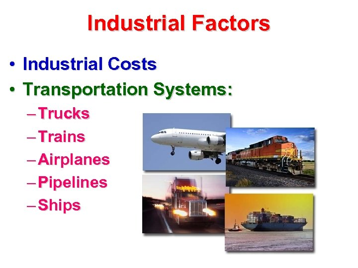 Industrial Factors • Industrial Costs • Transportation Systems: – Trucks – Trains – Airplanes
