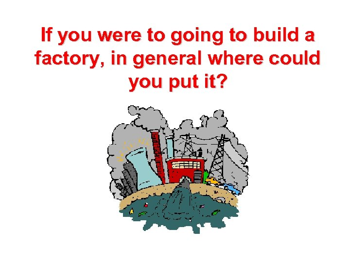 If you were to going to build a factory, in general where could you