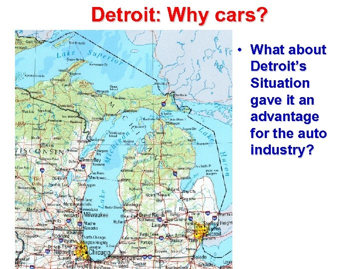 Detroit: Why cars? • What about Detroit's Situation gave it an advantage for the