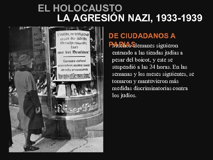 EL HOLOCAUSTO LA AGRESIÓN NAZI, 1933 -1939 DE CIUDADANOS A PARIAS Muchos alemanes siguieron