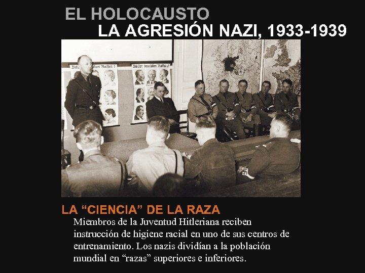 """EL HOLOCAUSTO LA AGRESIÓN NAZI, 1933 -1939 LA """"CIENCIA"""" DE LA RAZA Miembros de"""