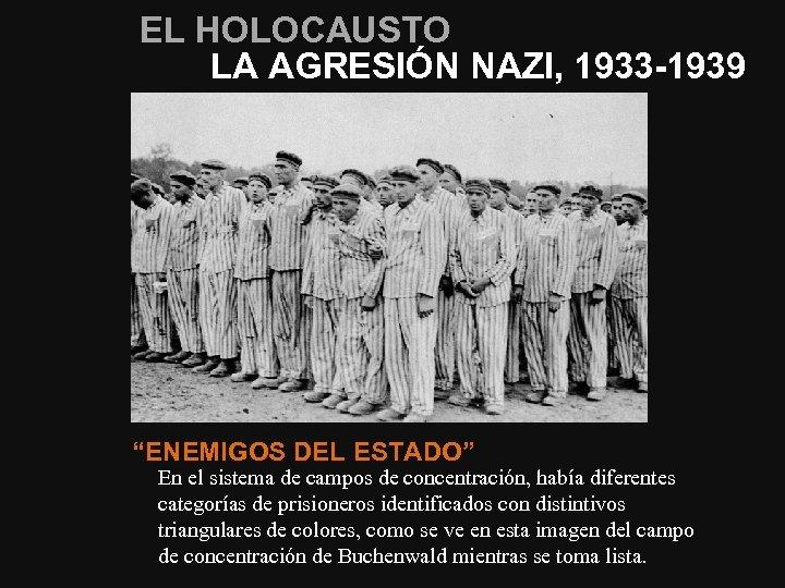 """EL HOLOCAUSTO LA AGRESIÓN NAZI, 1933 -1939 """"ENEMIGOS DEL ESTADO"""" En el sistema de"""
