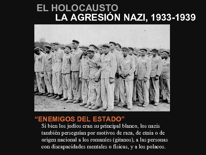"""EL HOLOCAUSTO LA AGRESIÓN NAZI, 1933 -1939 """"ENEMIGOS DEL ESTADO"""" Si bien los judíos"""