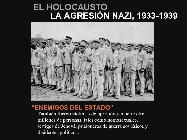 """EL HOLOCAUSTO LA AGRESIÓN NAZI, 1933 -1939 """"ENEMIGOS DEL ESTADO"""" También fueron víctimas de"""