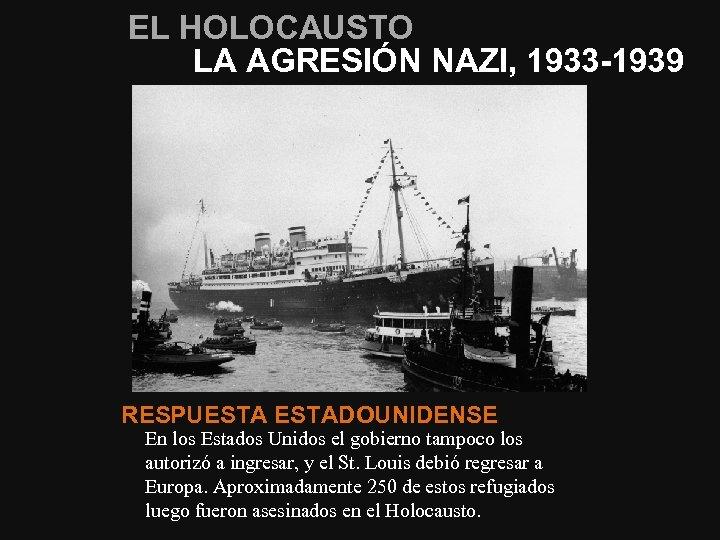 EL HOLOCAUSTO LA AGRESIÓN NAZI, 1933 -1939 RESPUESTADOUNIDENSE En los Estados Unidos el gobierno