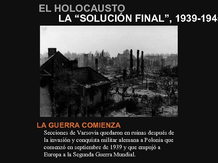 """EL HOLOCAUSTO LA """"SOLUCIÓN FINAL"""", 1939 -1945 LA GUERRA COMIENZA Secciones de Varsovia quedaron"""