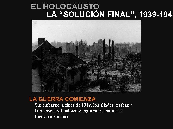 """EL HOLOCAUSTO LA """"SOLUCIÓN FINAL"""", 1939 -1945 LA GUERRA COMIENZA Sin embargo, a fines"""