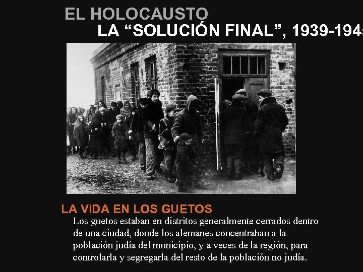 """EL HOLOCAUSTO LA """"SOLUCIÓN FINAL"""", 1939 -1945 LA VIDA EN LOS GUETOS Los guetos"""