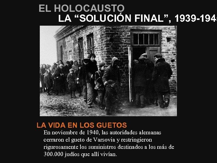 """EL HOLOCAUSTO LA """"SOLUCIÓN FINAL"""", 1939 -1945 LA VIDA EN LOS GUETOS En noviembre"""