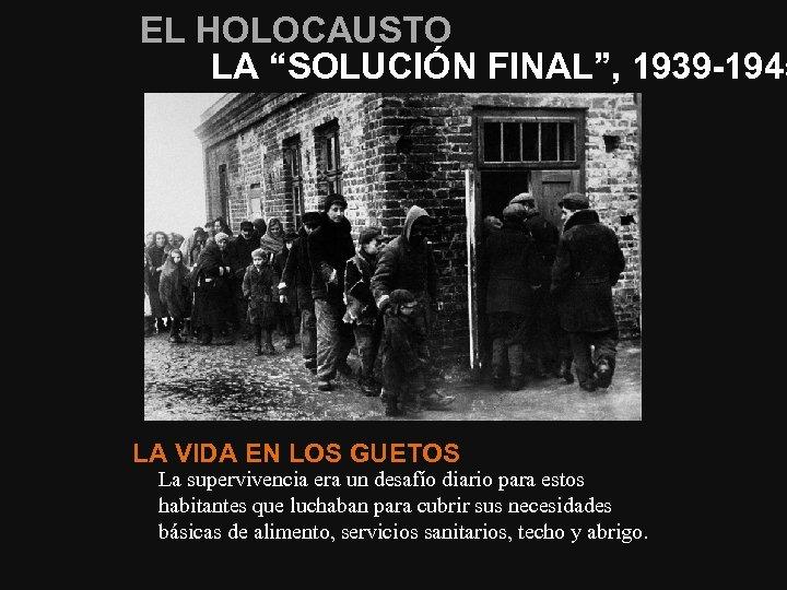 """EL HOLOCAUSTO LA """"SOLUCIÓN FINAL"""", 1939 -1945 LA VIDA EN LOS GUETOS La supervivencia"""