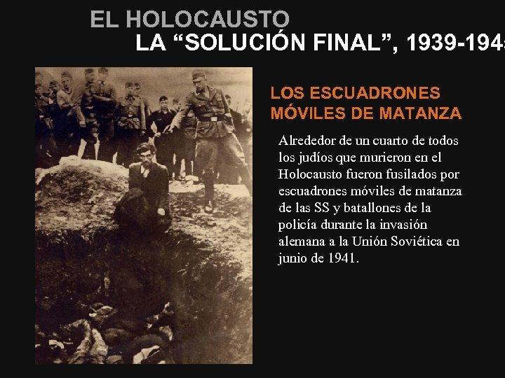 """EL HOLOCAUSTO LA """"SOLUCIÓN FINAL"""", 1939 -1945 LOS ESCUADRONES MÓVILES DE MATANZA Alrededor de"""